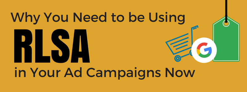 Why You Need to be Using RLSA in Your Ad Campaigns Now