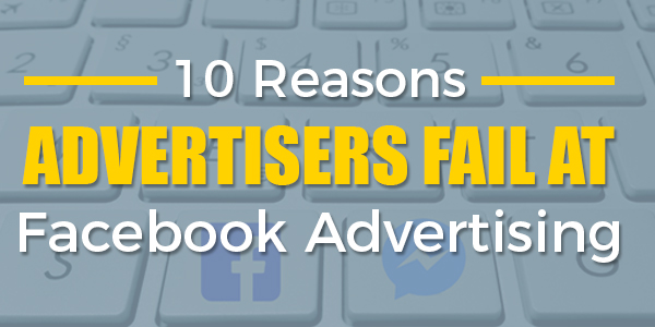 10 reasons advertisers fail at facebook advertising
